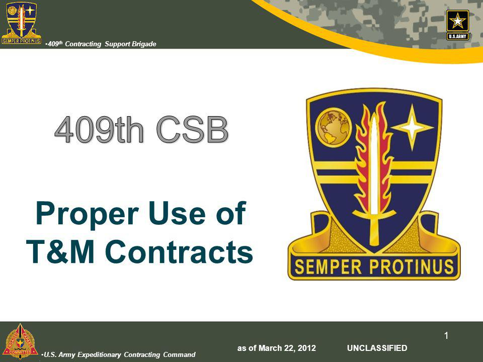 U.S. Army Expeditionary Contracting Command 409 th Contracting Support Brigade 1 Proper Use of T&M Contracts as of March 22, 2012 UNCLASSIFIED
