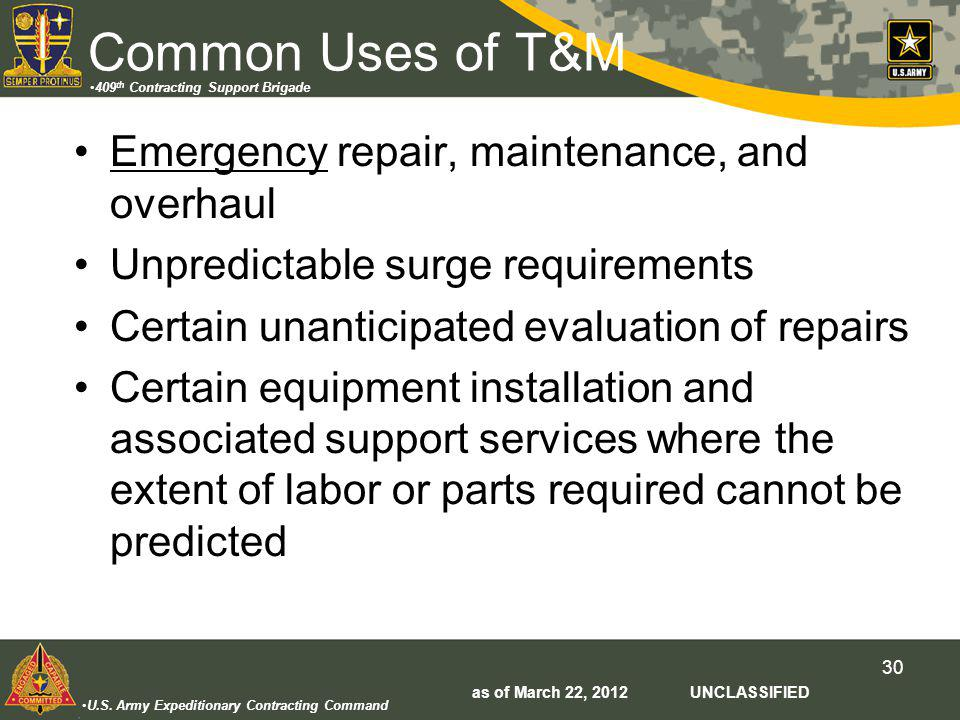 U.S. Army Expeditionary Contracting Command 409 th Contracting Support Brigade 30 Common Uses of T&M Emergency repair, maintenance, and overhaul Unpre