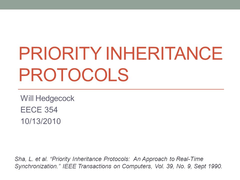 PRIORITY INHERITANCE PROTOCOLS Will Hedgecock EECE 354 10/13/2010 Sha, L. et al. Priority Inheritance Protocols: An Approach to Real-Time Synchronizat