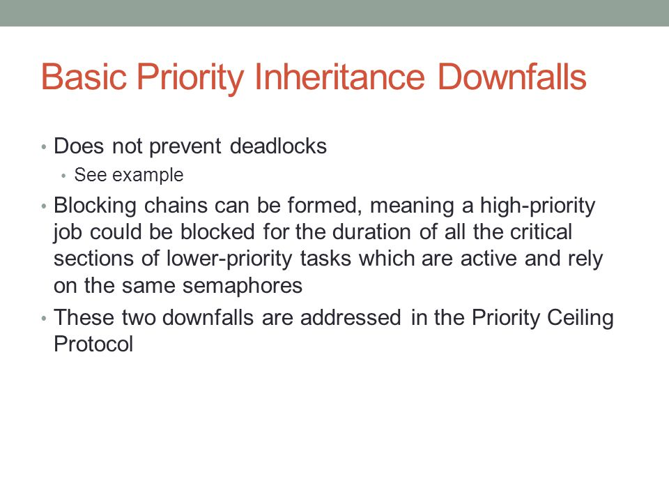 Basic Priority Inheritance Downfalls Does not prevent deadlocks See example Blocking chains can be formed, meaning a high-priority job could be blocke