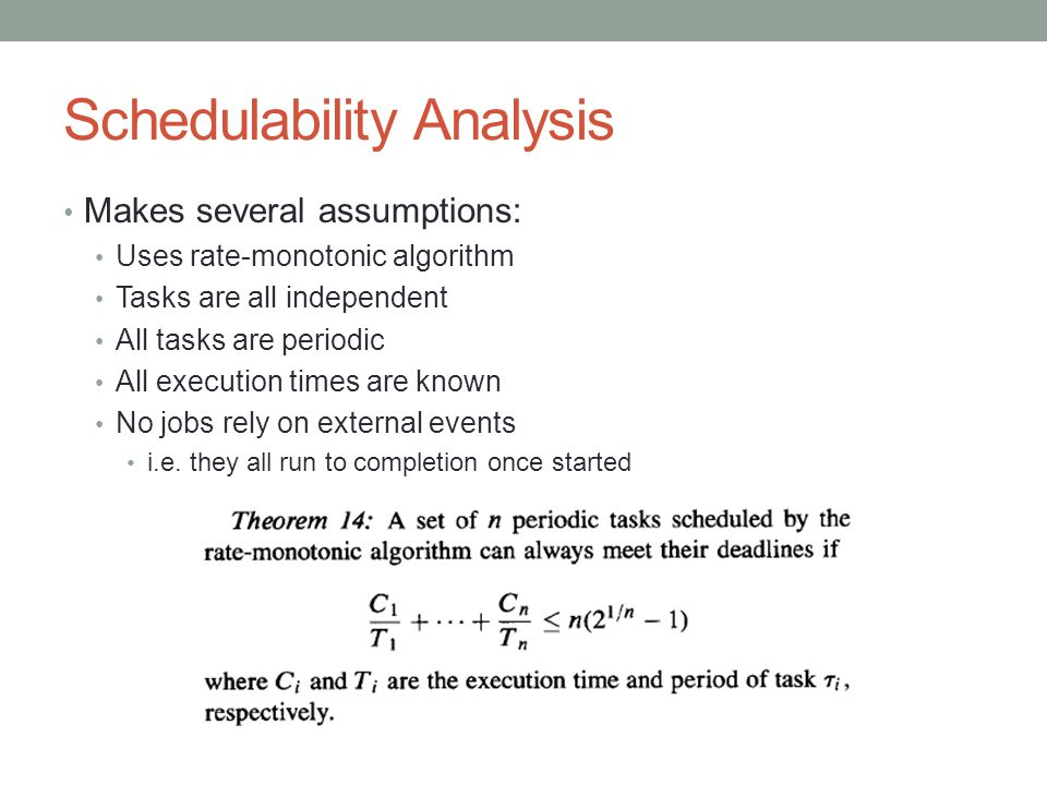 Schedulability Analysis Makes several assumptions: Uses rate-monotonic algorithm Tasks are all independent All tasks are periodic All execution times