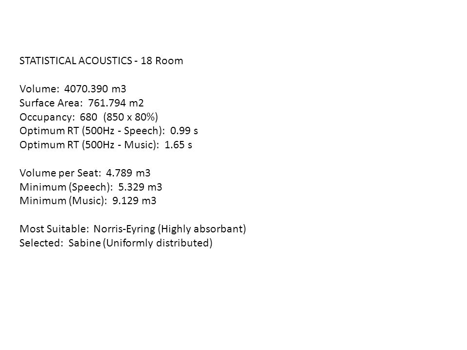 STATISTICAL ACOUSTICS - 18 Room Volume: 4070.390 m3 Surface Area: 761.794 m2 Occupancy: 680 (850 x 80%) Optimum RT (500Hz - Speech): 0.99 s Optimum RT (500Hz - Music): 1.65 s Volume per Seat: 4.789 m3 Minimum (Speech): 5.329 m3 Minimum (Music): 9.129 m3 Most Suitable: Norris-Eyring (Highly absorbant) Selected: Sabine (Uniformly distributed)