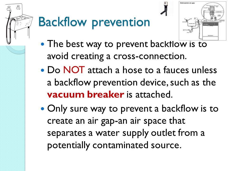 Backflow prevention The best way to prevent backflow is to avoid creating a cross-connection.