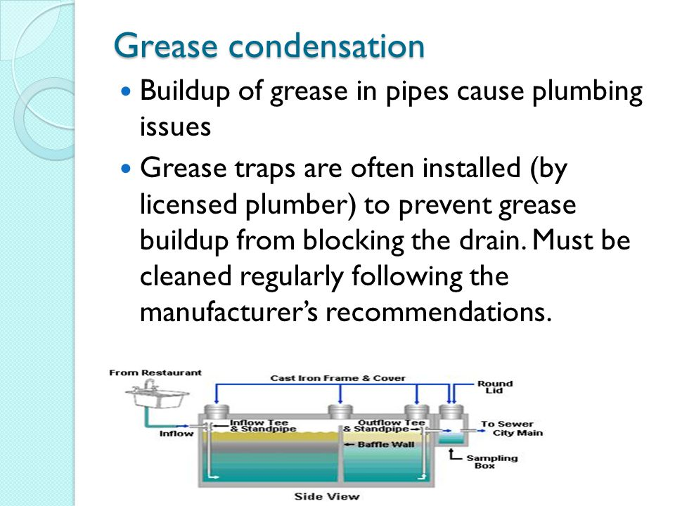 Grease condensation Buildup of grease in pipes cause plumbing issues Grease traps are often installed (by licensed plumber) to prevent grease buildup from blocking the drain.