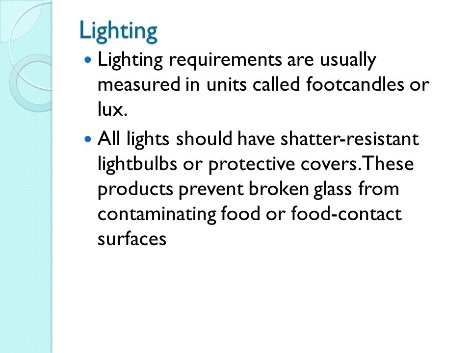 Lighting Lighting requirements are usually measured in units called footcandles or lux.