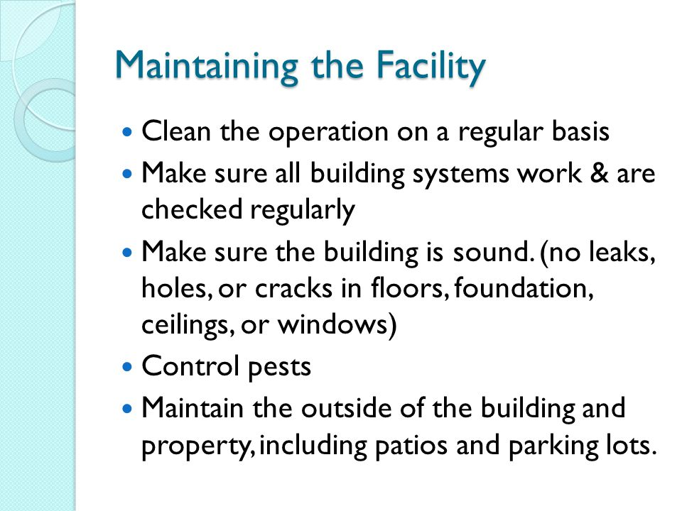 Maintaining the Facility Clean the operation on a regular basis Make sure all building systems work & are checked regularly Make sure the building is sound.