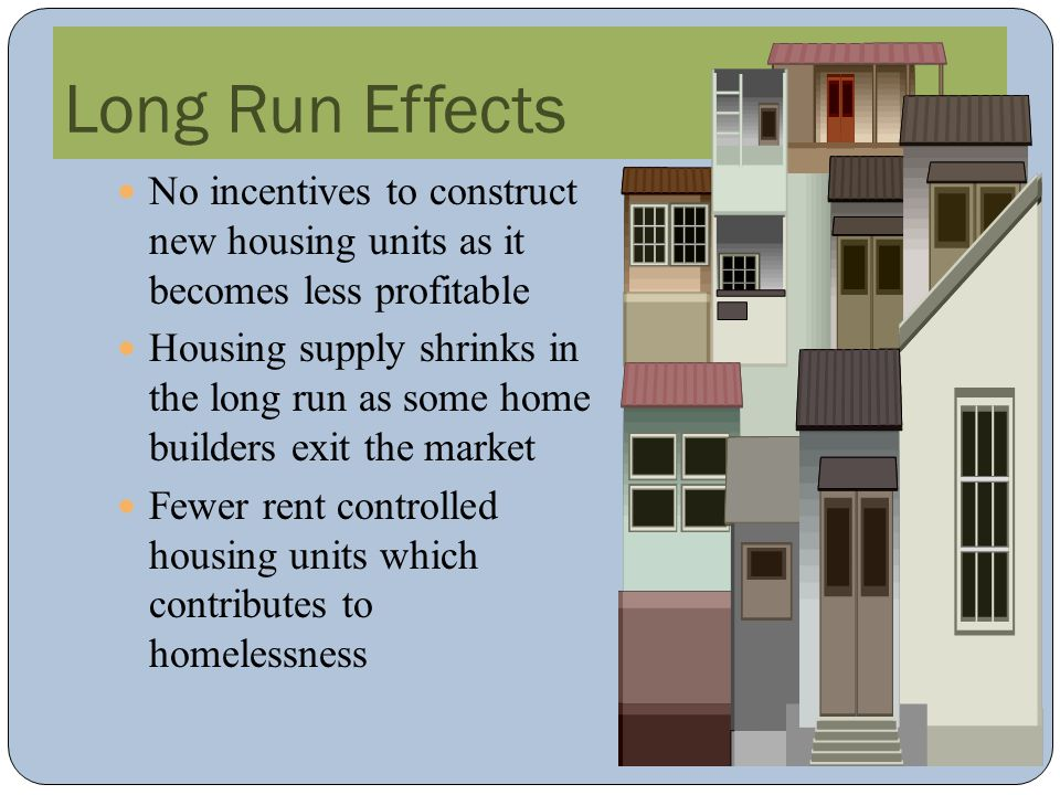 Long Run Effects No incentives to construct new housing units as it becomes less profitable Housing supply shrinks in the long run as some home builde