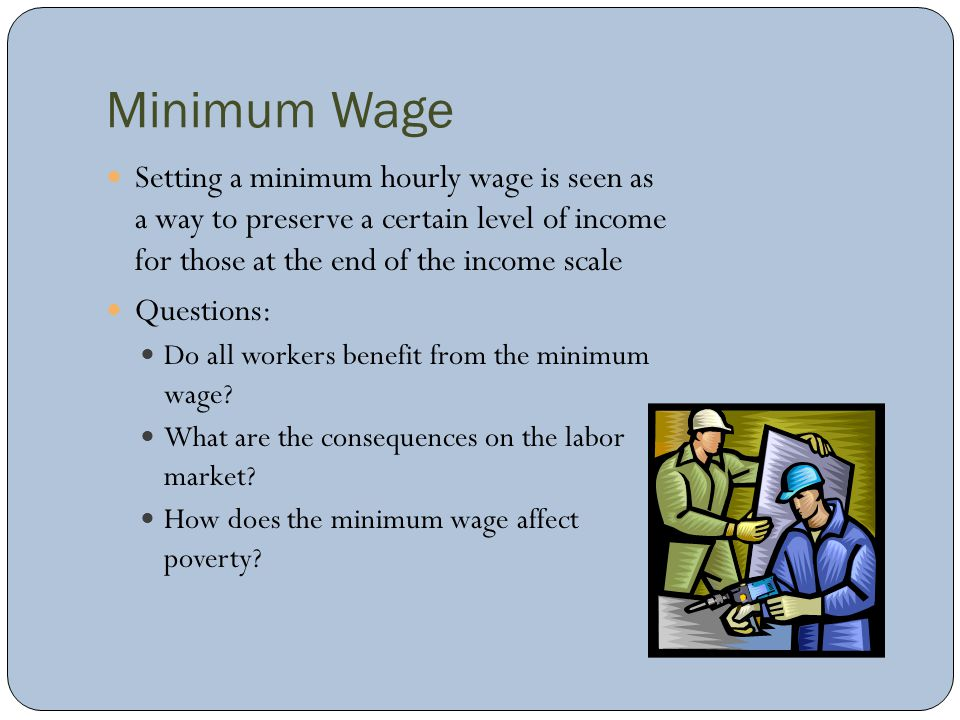 Minimum Wage Setting a minimum hourly wage is seen as a way to preserve a certain level of income for those at the end of the income scale Questions: