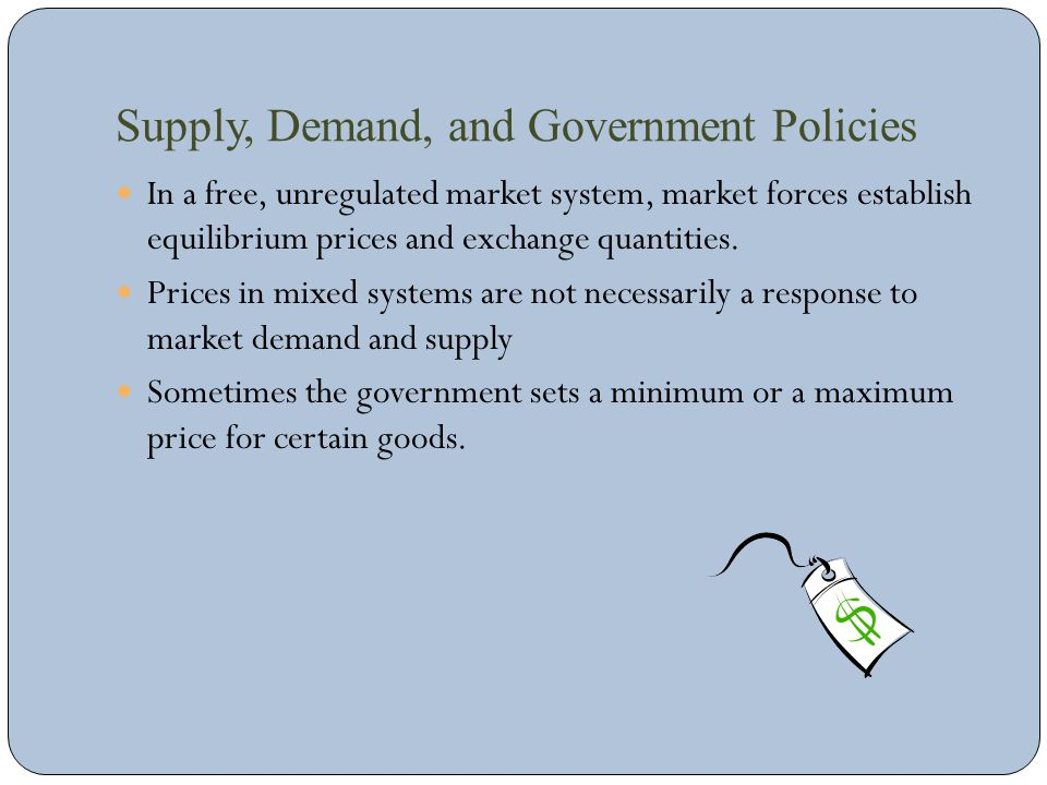 Supply, Demand, and Government Policies In a free, unregulated market system, market forces establish equilibrium prices and exchange quantities. Pric