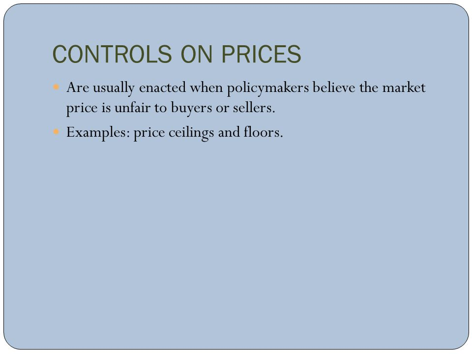 CONTROLS ON PRICES Are usually enacted when policymakers believe the market price is unfair to buyers or sellers. Examples: price ceilings and floors.