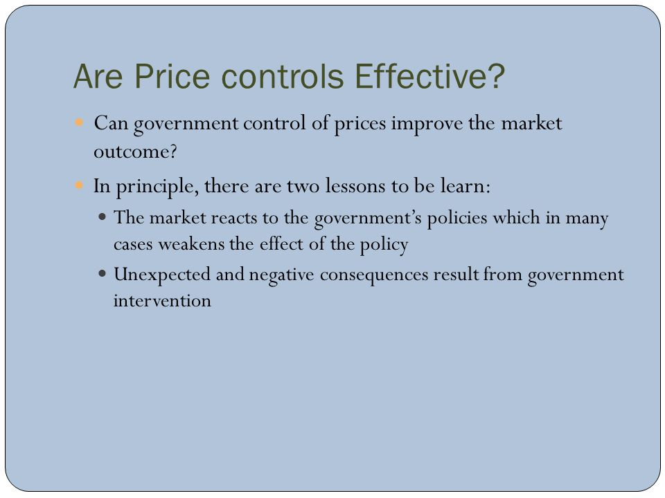 Are Price controls Effective? Can government control of prices improve the market outcome? In principle, there are two lessons to be learn: The market