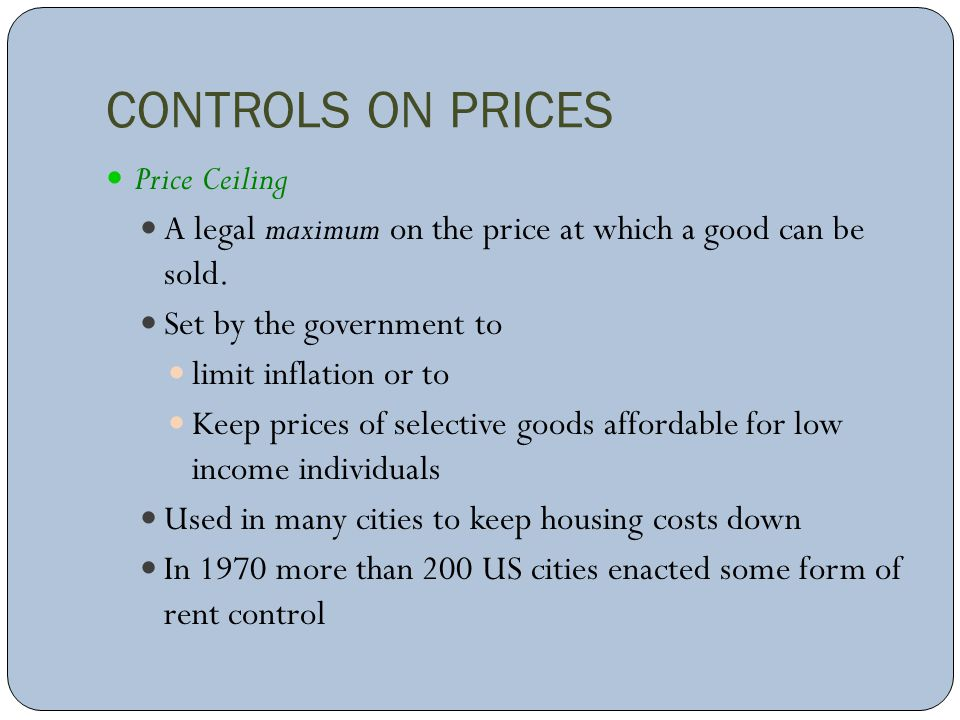 CONTROLS ON PRICES Price Ceiling A legal maximum on the price at which a good can be sold. Set by the government to limit inflation or to Keep prices