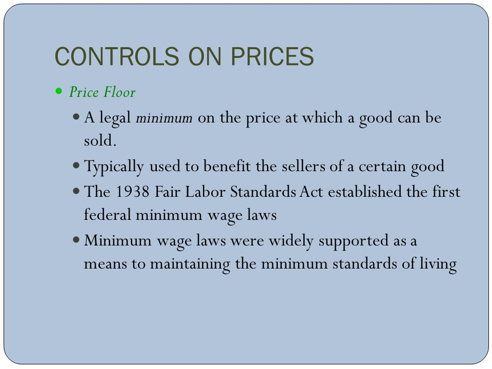 CONTROLS ON PRICES Price Floor A legal minimum on the price at which a good can be sold. Typically used to benefit the sellers of a certain good The 1
