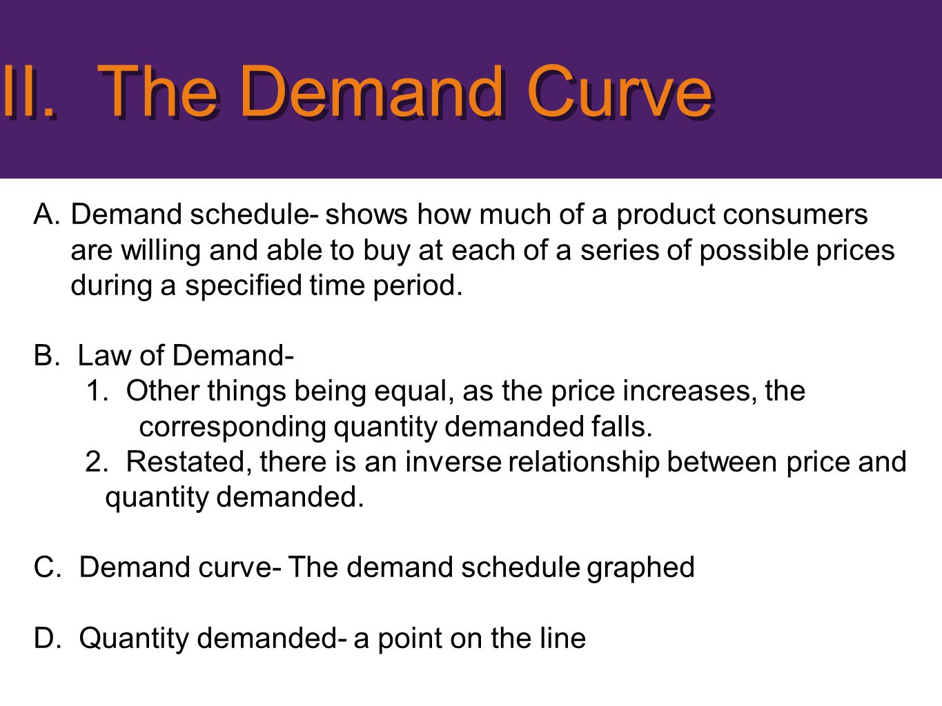 A.Demand schedule- shows how much of a product consumers are willing and able to buy at each of a series of possible prices during a specified time pe