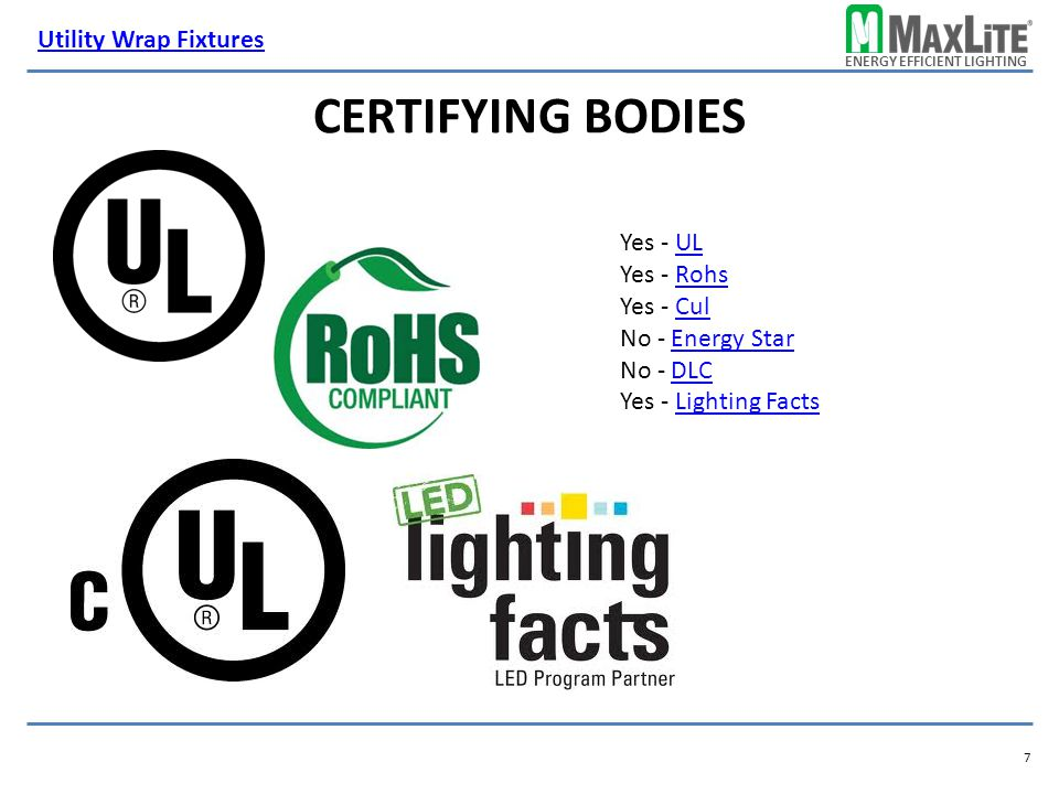 ENERGY EFFICIENT LIGHTING CERTIFYING BODIES Yes - ULUL Yes - RohsRohs Yes - CulCul No - Energy StarEnergy Star No - DLCDLC Yes - Lighting FactsLighting Facts 7 Utility Wrap Fixtures
