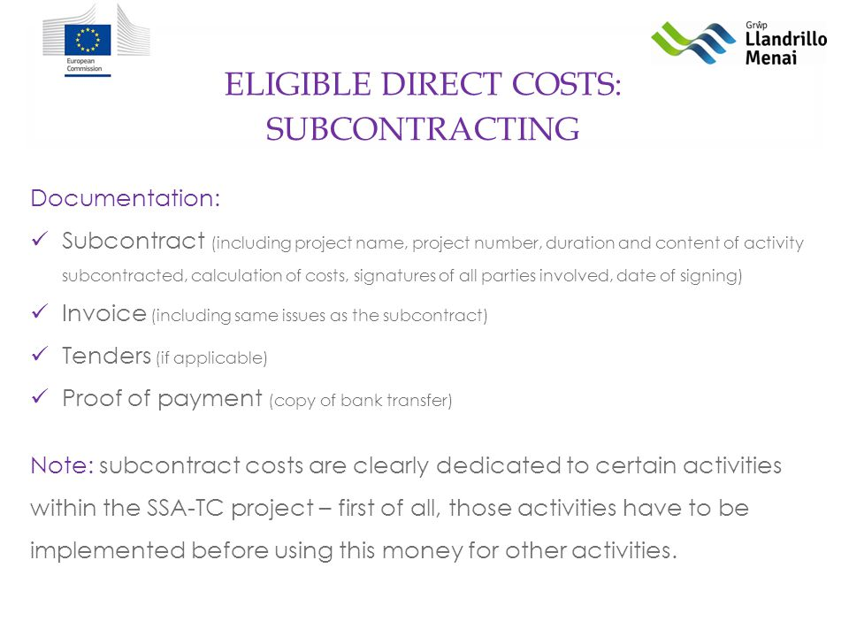 ELIGIBLE DIRECT COSTS: Documentation: Subcontract (including project name, project number, duration and content of activity subcontracted, calculation of costs, signatures of all parties involved, date of signing) Invoice (including same issues as the subcontract) Tenders (if applicable) Proof of payment (copy of bank transfer) Note: subcontract costs are clearly dedicated to certain activities within the SSA-TC project – first of all, those activities have to be implemented before using this money for other activities.