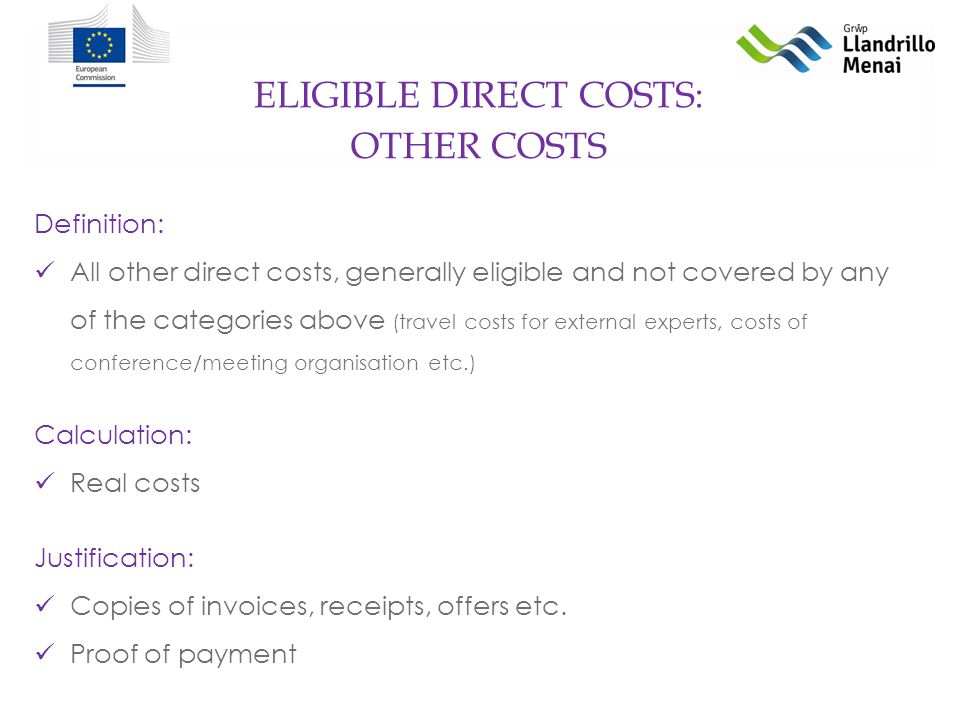 ELIGIBLE DIRECT COSTS: Definition: All other direct costs, generally eligible and not covered by any of the categories above (travel costs for external experts, costs of conference/meeting organisation etc.) Calculation: Real costs Justification: Copies of invoices, receipts, offers etc.