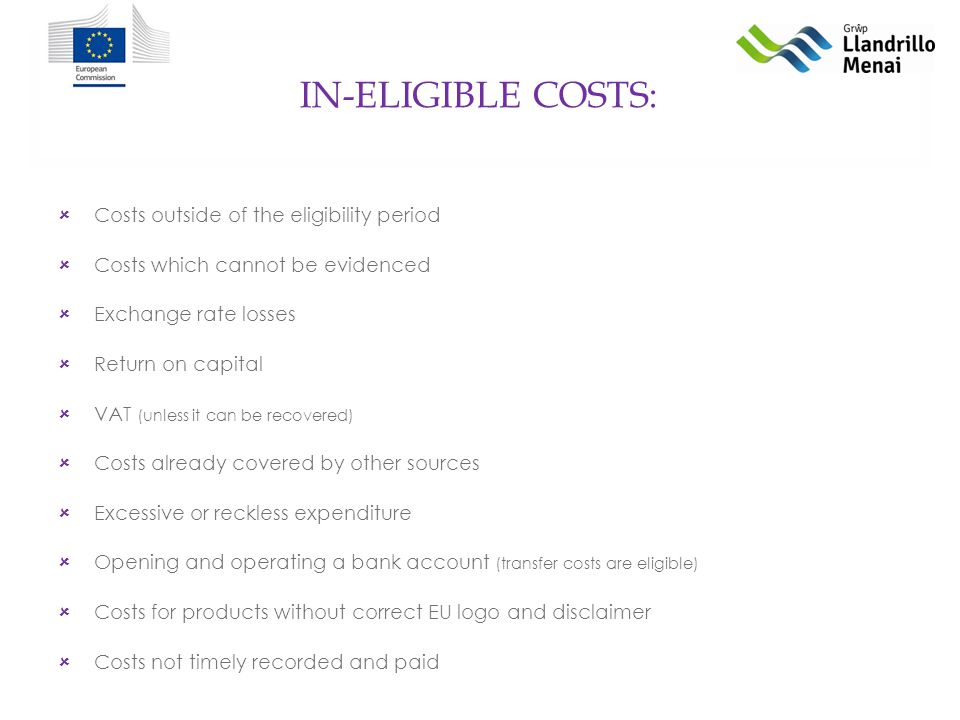 IN-ELIGIBLE COSTS: Costs outside of the eligibility period Costs which cannot be evidenced Exchange rate losses Return on capital VAT (unless it can be recovered) Costs already covered by other sources Excessive or reckless expenditure Opening and operating a bank account (transfer costs are eligible) Costs for products without correct EU logo and disclaimer Costs not timely recorded and paid
