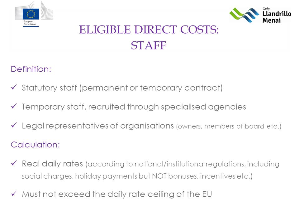 ELIGIBLE DIRECT COSTS: Definition: Statutory staff (permanent or temporary contract) Temporary staff, recruited through specialised agencies Legal representatives of organisations (owners, members of board etc.) Calculation: Real daily rates (according to national/institutional regulations, including social charges, holiday payments but NOT bonuses, incentives etc.) Must not exceed the daily rate ceiling of the EU STAFF