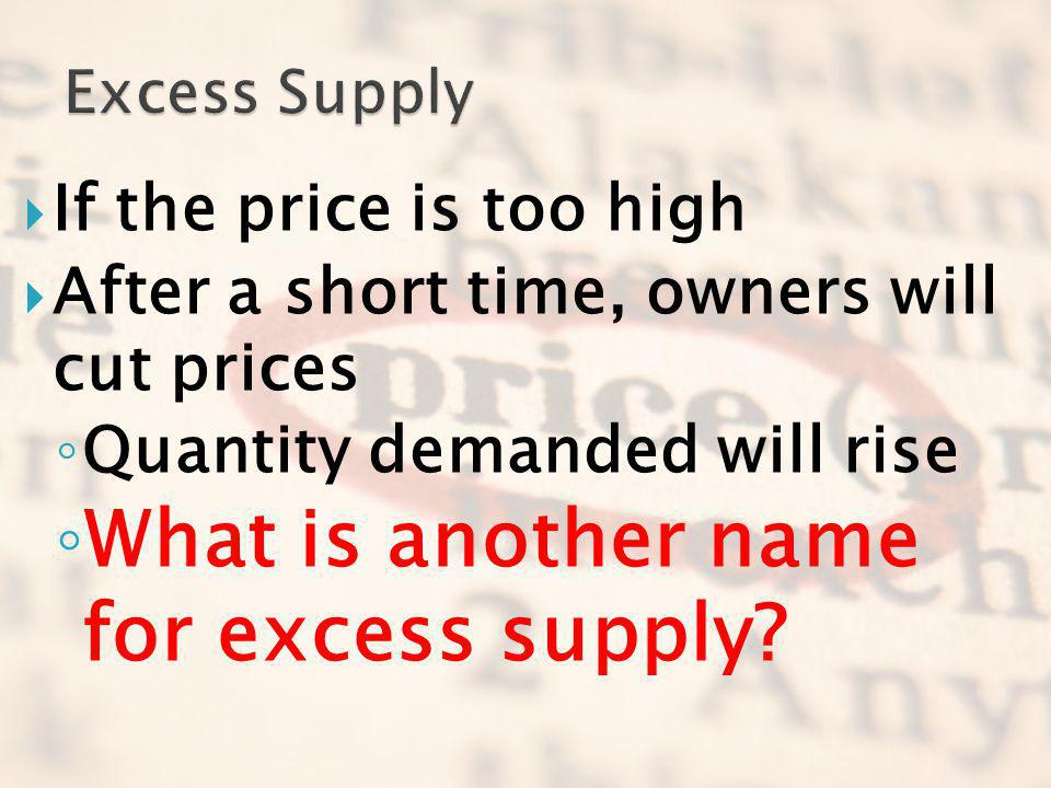 If the price is too high After a short time, owners will cut prices Quantity demanded will rise What is another name for excess supply?