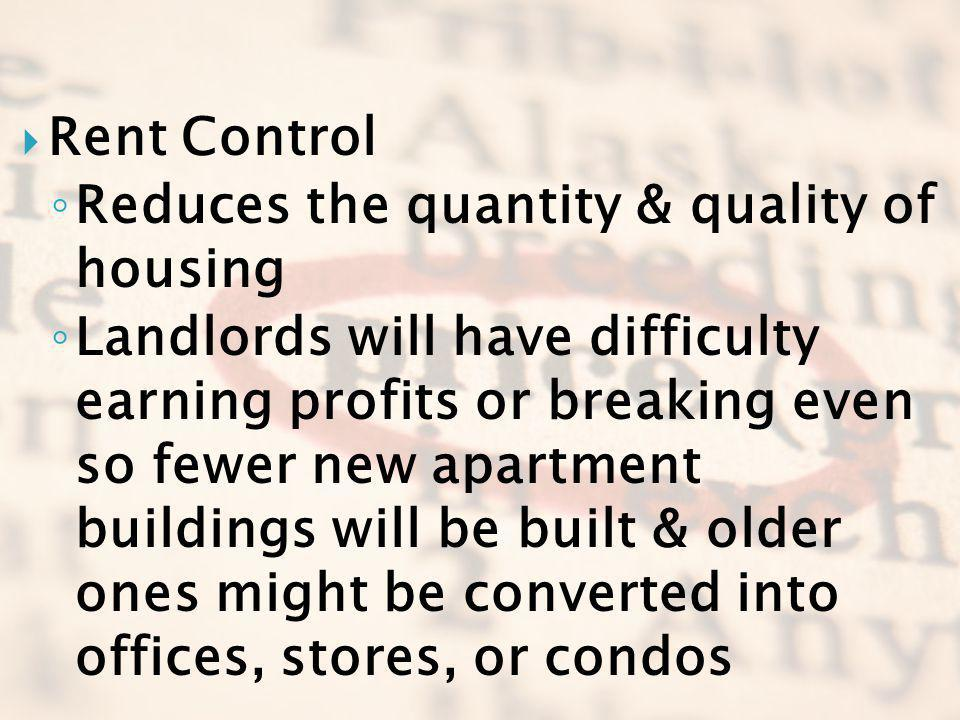 Rent Control Reduces the quantity & quality of housing Landlords will have difficulty earning profits or breaking even so fewer new apartment building