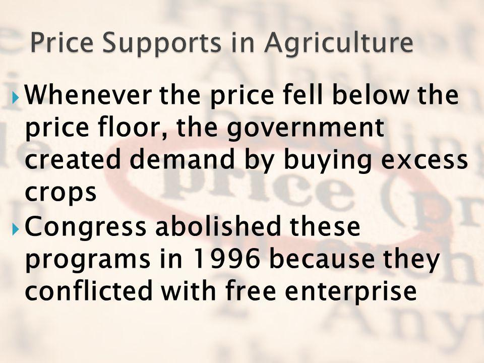 Whenever the price fell below the price floor, the government created demand by buying excess crops Congress abolished these programs in 1996 because