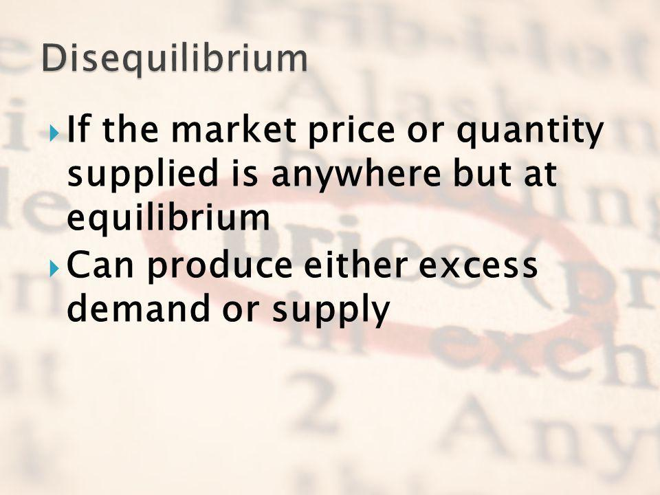 If the market price or quantity supplied is anywhere but at equilibrium Can produce either excess demand or supply