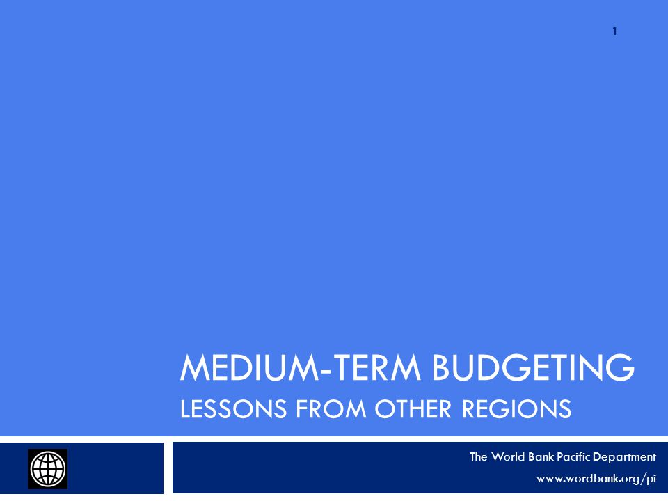 MEDIUM-TERM BUDGETING LESSONS FROM OTHER REGIONS The World Bank Pacific Department www.wordbank.org/pi 1