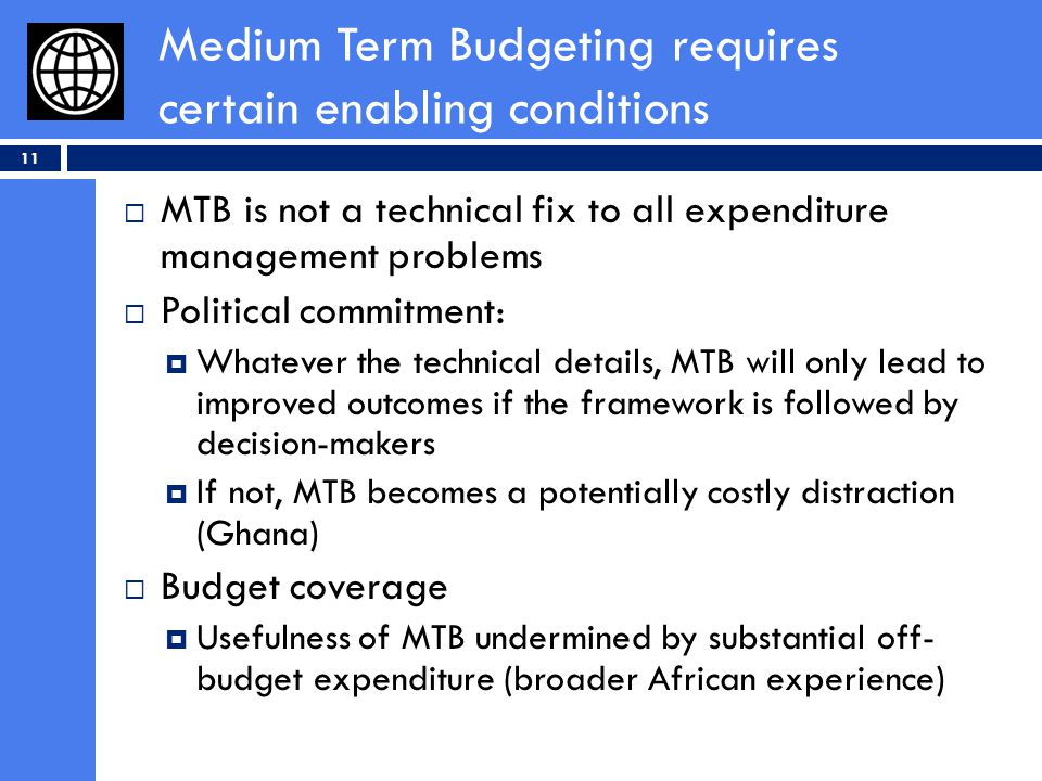 Medium Term Budgeting requires certain enabling conditions 11 MTB is not a technical fix to all expenditure management problems Political commitment: Whatever the technical details, MTB will only lead to improved outcomes if the framework is followed by decision-makers If not, MTB becomes a potentially costly distraction (Ghana) Budget coverage Usefulness of MTB undermined by substantial off- budget expenditure (broader African experience)