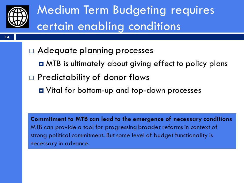 Medium Term Budgeting requires certain enabling conditions 14 Adequate planning processes MTB is ultimately about giving effect to policy plans Predictability of donor flows Vital for bottom-up and top-down processes Commitment to MTB can lead to the emergence of necessary conditions MTB can provide a tool for progressing broader reforms in context of strong political commitment.