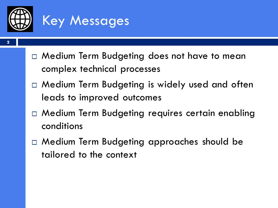 Key Messages Medium Term Budgeting does not have to mean complex technical processes Medium Term Budgeting is widely used and often leads to improved outcomes Medium Term Budgeting requires certain enabling conditions Medium Term Budgeting approaches should be tailored to the context 2