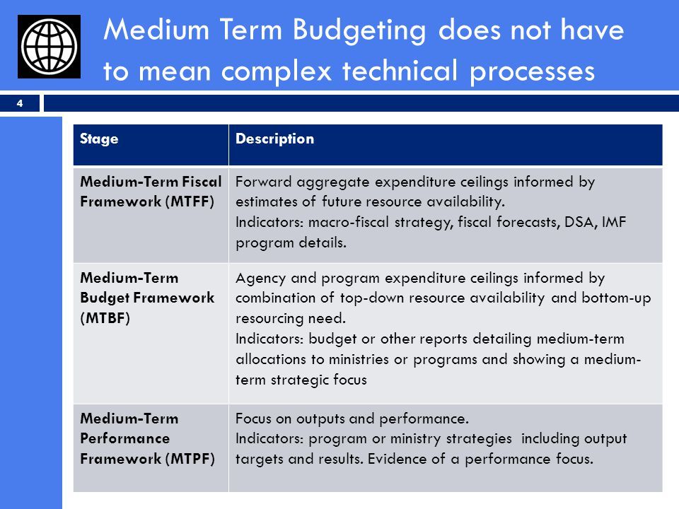 Medium Term Budgeting does not have to mean complex technical processes 4 StageDescription Medium-Term Fiscal Framework (MTFF) Forward aggregate expenditure ceilings informed by estimates of future resource availability.