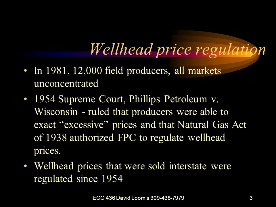 ECO 436 David Loomis 309-438-79793 Wellhead price regulation In 1981, 12,000 field producers, all markets unconcentrated 1954 Supreme Court, Phillips Petroleum v.
