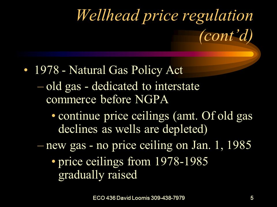 ECO 436 David Loomis 309-438-79795 Wellhead price regulation (contd) 1978 - Natural Gas Policy Act –old gas - dedicated to interstate commerce before NGPA continue price ceilings (amt.