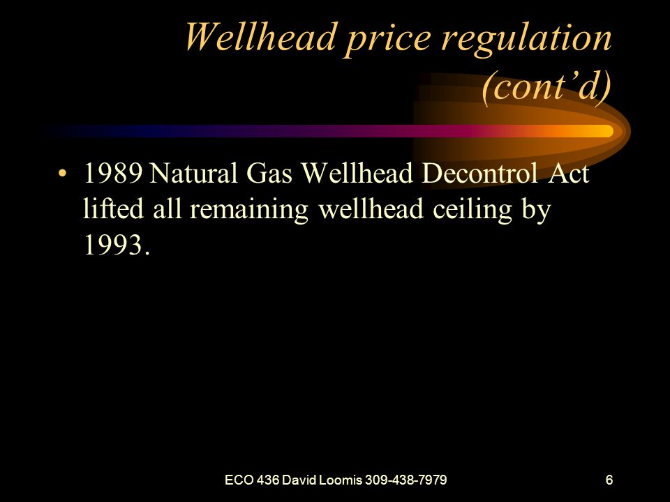 ECO 436 David Loomis 309-438-79796 Wellhead price regulation (contd) 1989 Natural Gas Wellhead Decontrol Act lifted all remaining wellhead ceiling by 1993.