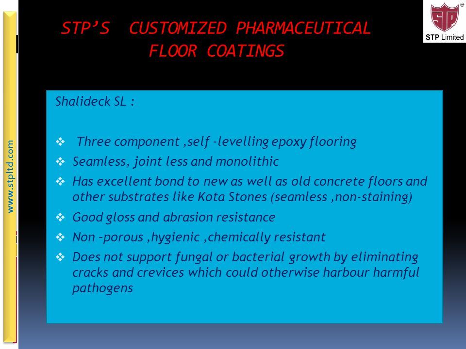 About STP Epoxy Floors Epoxy floorings are essentially 2-3 component resin formulations modified with appropriate fillers and additives which can be applied as a film on the parent floor Their unique features : Joint less Monolithic Chemically resistant Hygienic Abrasion resistant Inhibits microbial colonization