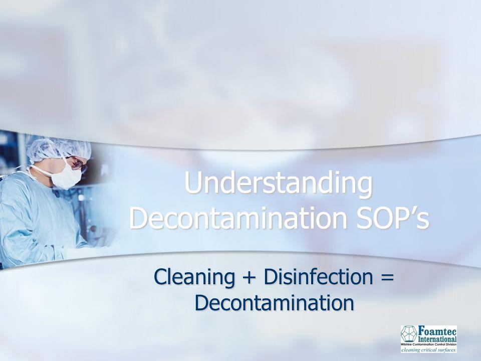 Understanding Decontamination SOPs Cleaning + Disinfection = Decontamination