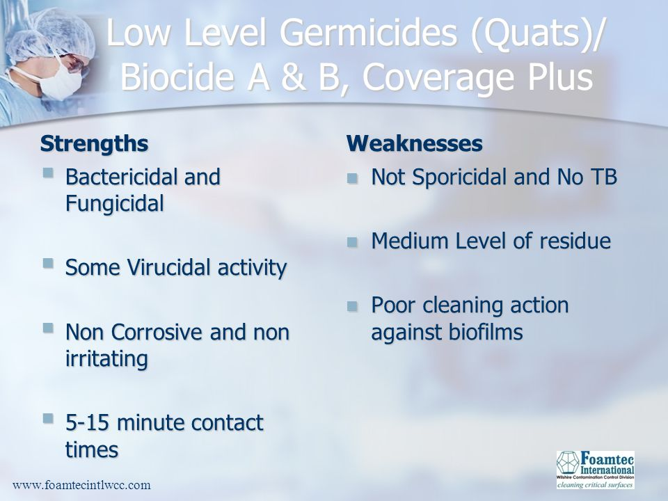 www.foamtecintlwcc.com Low Level Germicides (Quats)/ Biocide A & B, Coverage Plus Strengths Bactericidal and Fungicidal Bactericidal and Fungicidal Some Virucidal activity Some Virucidal activity Non Corrosive and non irritating Non Corrosive and non irritating 5-15 minute contact times 5-15 minute contact times Weaknesses Not Sporicidal and No TB Medium Level of residue Poor cleaning action against biofilms