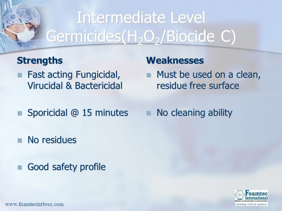 www.foamtecintlwcc.com Intermediate Level Germicides(H 2 O 2 /Biocide C) Strengths Fast acting Fungicidal, Virucidal & Bactericidal Fast acting Fungicidal, Virucidal & Bactericidal Sporicidal @ 15 minutes Sporicidal @ 15 minutes No residues No residues Good safety profile Good safety profile Weaknesses Must be used on a clean, residue free surface No cleaning ability
