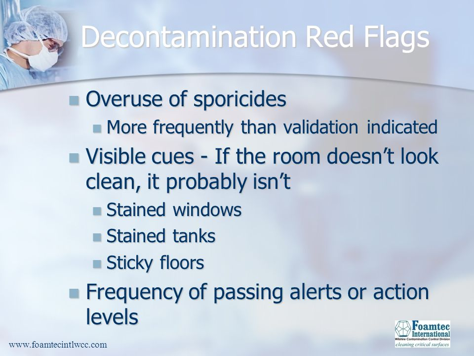 www.foamtecintlwcc.com Decontamination Red Flags Overuse of sporicides Overuse of sporicides More frequently than validation indicated More frequently than validation indicated Visible cues - If the room doesnt look clean, it probably isnt Visible cues - If the room doesnt look clean, it probably isnt Stained windows Stained windows Stained tanks Stained tanks Sticky floors Sticky floors Frequency of passing alerts or action levels Frequency of passing alerts or action levels