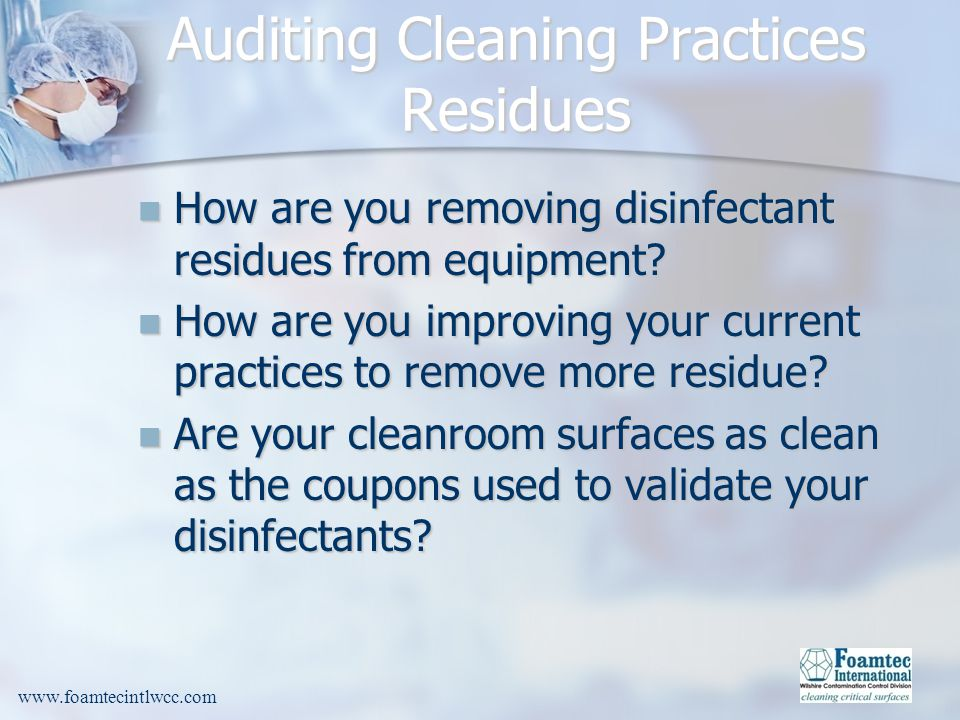 www.foamtecintlwcc.com Auditing Cleaning Practices Residues How are you removing disinfectant residues from equipment.