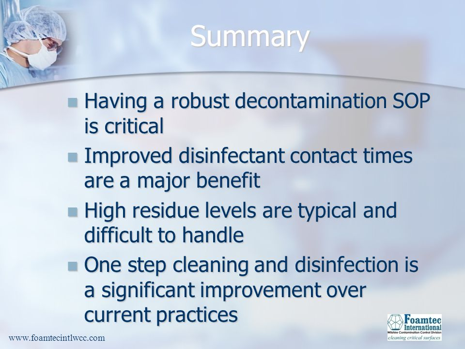 www.foamtecintlwcc.com Summary Having a robust decontamination SOP is critical Having a robust decontamination SOP is critical Improved disinfectant contact times are a major benefit Improved disinfectant contact times are a major benefit High residue levels are typical and difficult to handle High residue levels are typical and difficult to handle One step cleaning and disinfection is a significant improvement over current practices One step cleaning and disinfection is a significant improvement over current practices
