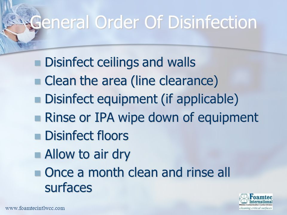 www.foamtecintlwcc.com General Order Of Disinfection Disinfect ceilings and walls Disinfect ceilings and walls Clean the area (line clearance) Clean the area (line clearance) Disinfect equipment (if applicable) Disinfect equipment (if applicable) Rinse or IPA wipe down of equipment Rinse or IPA wipe down of equipment Disinfect floors Disinfect floors Allow to air dry Allow to air dry Once a month clean and rinse all surfaces Once a month clean and rinse all surfaces