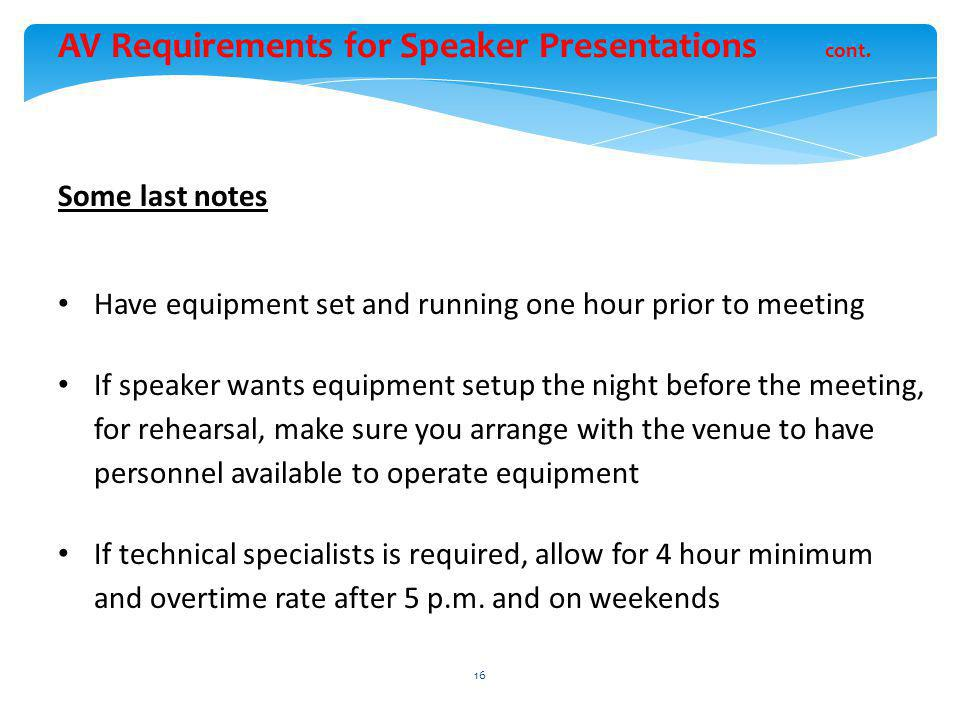 Some last notes Have equipment set and running one hour prior to meeting If speaker wants equipment setup the night before the meeting, for rehearsal, make sure you arrange with the venue to have personnel available to operate equipment If technical specialists is required, allow for 4 hour minimum and overtime rate after 5 p.m.