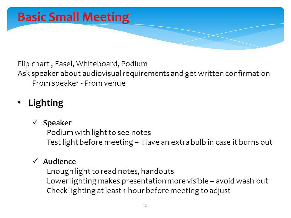 Basic Small Meeting Flip chart, Easel, Whiteboard, Podium Ask speaker about audiovisual requirements and get written confirmation From speaker - From venue Lighting Speaker Podium with light to see notes Test light before meeting – Have an extra bulb in case it burns out Audience Enough light to read notes, handouts Lower lighting makes presentation more visible – avoid wash out Check lighting at least 1 hour before meeting to adjust 9
