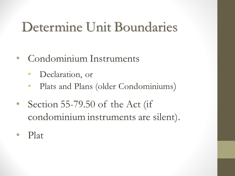 Determine Unit Boundaries Condominium Instruments Declaration, or Plats and Plans (older Condominiums ) Section 55-79.50 of the Act (if condominium instruments are silent).