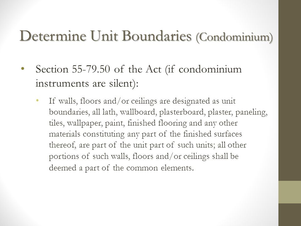 Determine Unit Boundaries (Condominium) Section 55-79.50 of the Act (if condominium instruments are silent): If walls, floors and/or ceilings are designated as unit boundaries, all lath, wallboard, plasterboard, plaster, paneling, tiles, wallpaper, paint, finished flooring and any other materials constituting any part of the finished surfaces thereof, are part of the unit part of such units; all other portions of such walls, floors and/or ceilings shall be deemed a part of the common elements.