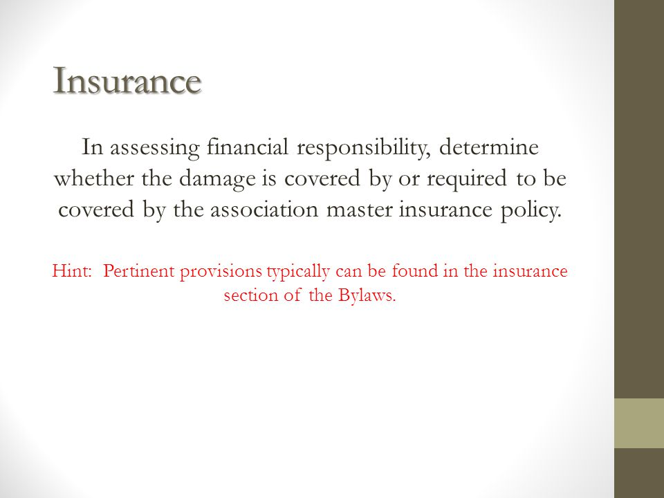 Insurance In assessing financial responsibility, determine whether the damage is covered by or required to be covered by the association master insurance policy.