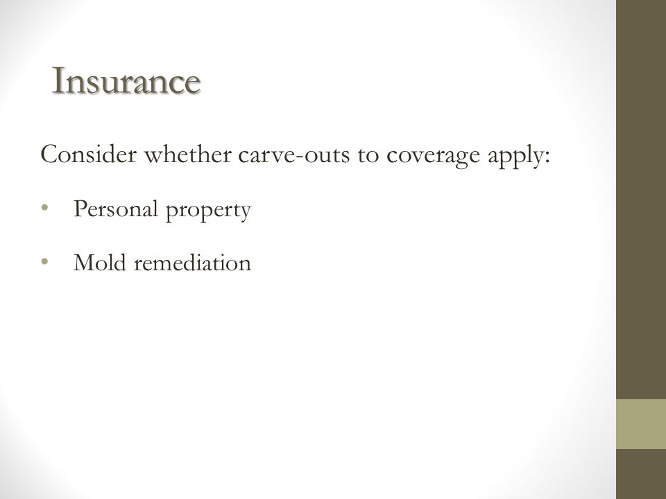 Insurance Consider whether carve-outs to coverage apply: Personal property Mold remediation