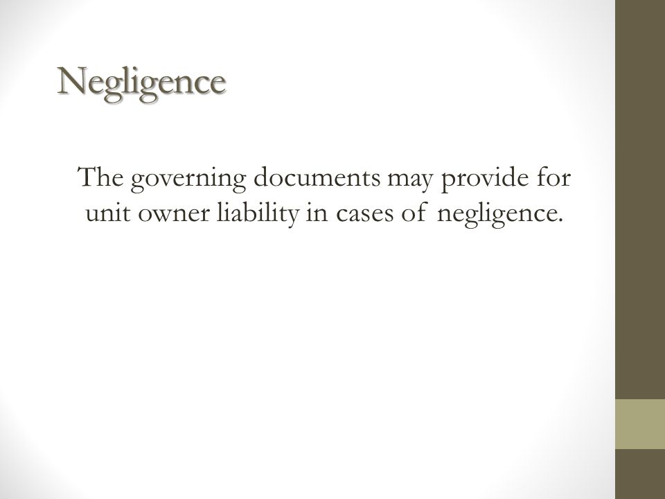 Negligence The governing documents may provide for unit owner liability in cases of negligence.